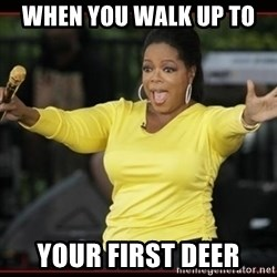 Overly-Excited Oprah!!!  - When you walk up to  your first deer