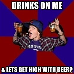 Sunny Student - Drinks on me  & Lets Get High With Beer?