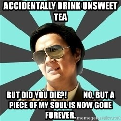 mr chow - Accidentally drink unsweet tea But did you die?!           No, but a piece of my Soul is now gone forever.