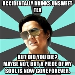 mr chow - Accidentally drinks unsweet tea But did you die?                                                        Maybe not, but a piece of my soul is now gone forever.