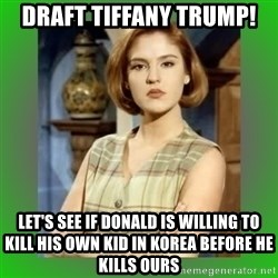 Donya Angelica - Draft Tiffany trump! Let's see if donald is willing to kill his own kid in korea before he kills ours