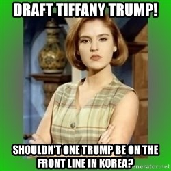 Donya Angelica - Draft tiffany trump! Shouldn't one trump be on the front line in korea?