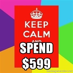 Keep calm and - SPEND                  $599