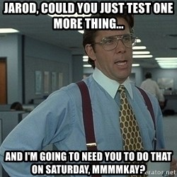 That'd be great guy - jarod, could you just test one more thing... and i'm going to need you to do that on saturday, mmmmkay?
