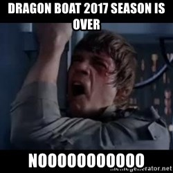 Luke skywalker nooooooo - Dragon Boat 2017 season is over Nooooooooooo