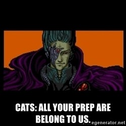 All your base are belong to us - Cats: All your prep are belong to us.