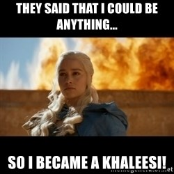 Daenerys Targaryen - They Said That I Could Be Anything... SO I BECAME A KHALEESI!