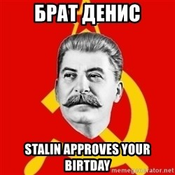 Stalin Says - БРАТ ДЕНИС STALIN APPROVES YOUR BIRTDAY