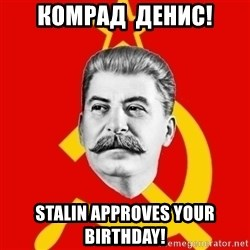 Stalin Says - Комрад  денис! stalin approves your birthday!