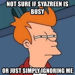 Not sure if troll - not sure if syazreen is busy or just simply ignoring me