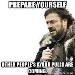 Prepare yourself - Prepare Yourself Other people's ayaka pulls are coming.