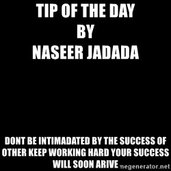 Blank Black - TIp of the day                                                                by                                                         naseer jadAda Dont be intimadated by the success of other Keep working hard your succEss will soon arive