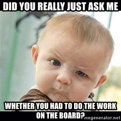Skeptical Baby Whaa? - did you really just ask me Whether you had to do the work on the board?