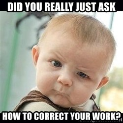 Skeptical Baby Whaa? - Did you really just ask how to correct your work?