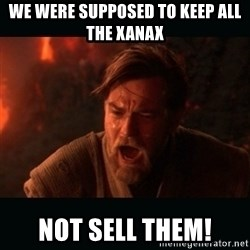 "Obi Wan Kenobi ""You were my brother!"" - We were supposed to keep all the xanax Not sell them!"