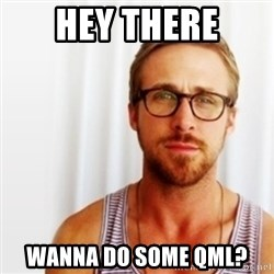 Ryan Gosling Hey  - Hey there wanna do some QML?