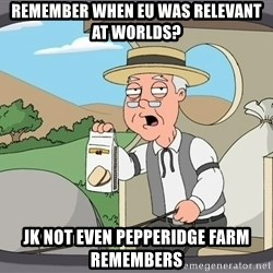 Pepperidge Farm Remembers Meme - Remember when EU was Relevant at Worlds? JK not even Pepperidge Farm Remembers