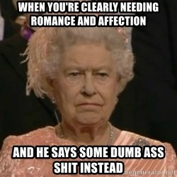 Unimpressed Queen Elizabeth  - When YOU'RE CLEARLY NEEDING ROMANCE AND AFFECTION  And He says SOME DUMB ASS shit Instead