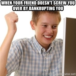 First Day on the internet kid - When your friend doesn't screw you over by bankrupting you