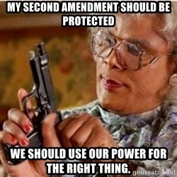 Madea-gun meme - mY Second amendment should be protected we should use our power for the right thing.