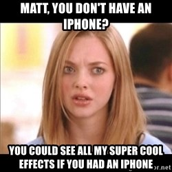 Karen from Mean Girls - Matt, YOU don't have an iPhone? You could see all my super cool effects if you had an iphone