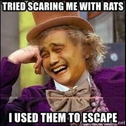 yaowonkaxd - tried scaring me with rats I used them to escape