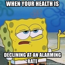 I'll have you know Spongebob - when your health is declining at an alarming rate