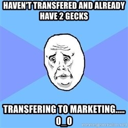 Okay Guy - Haven't transfered and already have 2 gecks transfering to marketing..... 0_0