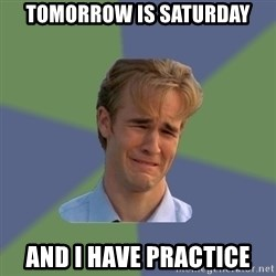 Sad Face Guy - tomorrow is saturDay And i have practice