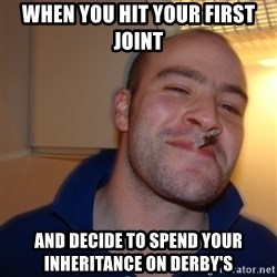 Good Guy Greg - when you hit your first joint  and decide to spend your INHERITANCE on DERBY'S