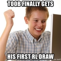 First Day on the internet kid - Toob finally gets his first RL draw