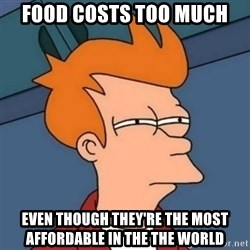 Not sure if troll - Food costs too much Even though they're the most affordable in the the world
