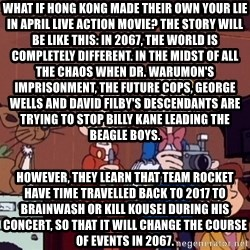 This is Spirou and Fantasio reporting... - What if Hong Kong made their own Your Lie in April live action movie? The story will be like this: In 2067, the world is completely different. In the midst of all the chaos when Dr. Warumon's imprisonment, the future cops, George Wells and David Filby's descendants are trying to stop Billy Kane leading The Beagle Boys. However, they learn that Team Rocket have time travelled back to 2017 to brainwash or kill Kousei during his concert, so that it will change the course of events in 2067.