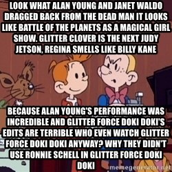 This is Spirou and Fantasio reporting... - Look what Alan Young and Janet Waldo dragged back from the dead Man it looks like Battle of the Planets as a magical girl show. Glitter Clover is the next Judy Jetson, Regina smells like Billy Kane Because Alan Young's performance was incredible and Glitter Force Doki Doki's edits are terrible Who even watch Glitter Force Doki Doki anyway? why they didn't use Ronnie Schell in Glitter Force Doki Doki