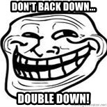 Troll Faceee - Don't Back down... Double down!