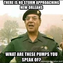 Iraqi Information Minister - THERE IS NO STORM APPROACHING NEW ORLEANS WHAT ARE THESE PUMPS YOU SPEAK OF?