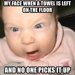 Angry baby - My face when a Towel is leFt on the floor And no one picks it up