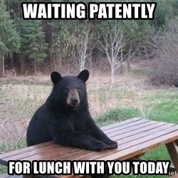 Patient Bear - waiting PATENTLY  for lunch with you today