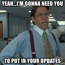 That'd be great guy - Yeah...I'm gonna need you to put in your updates