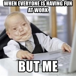 Working Babby - When everyone is having fun at work But me