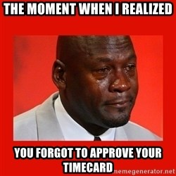crying michael jordan - The moment when i realized you forgot to approve your timecard