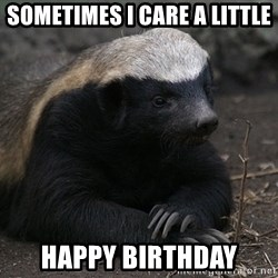 Honey Badger - Sometimes i care a little Happy birthday