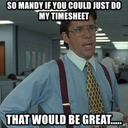 That'd be great guy - So mandy if you could just do my timesheet that would be great.....
