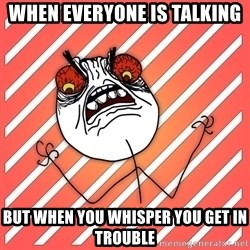 iHate - when everyone is talking  but when you whisper you get in trouble