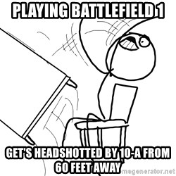 Desk Flip Rage Guy - Playing battlefield 1  Get's headshotted by 10-a from 60 feet away