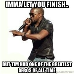 Imma Let you finish kanye west - Imma let you finish.. but tim had one of the greatest afros of all time