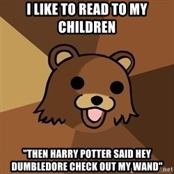 """Pedobear - i like to read to my children """"then harry potter said hey dumbledore check out my wand"""""""