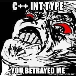 Omg Rage Face - c++ int type  you betrayed me