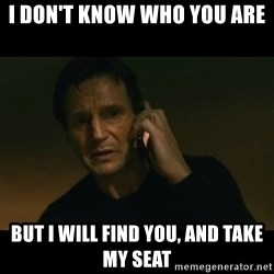 liam neeson taken - I don't know who you are but i will find you, and take my seat