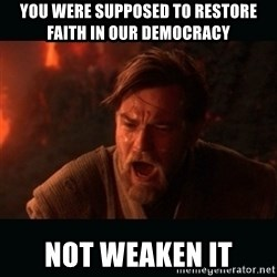 "Obi Wan Kenobi ""You were my brother!"" - You were supposed to RESTORE  FAITH IN OUR DEMOCRACY Not weaken it"